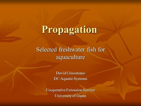 Propagation Selected freshwater fish for aquaculture David Crisostomo DC Aquatic Systems Cooperative Extension Service University of Guam.