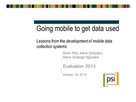 Going mobile to get data used Lessons from the development of mobile data collection systems Bram Piot, Aleck Dhliwayo, Marie Solange Ngoueko Evaluation.