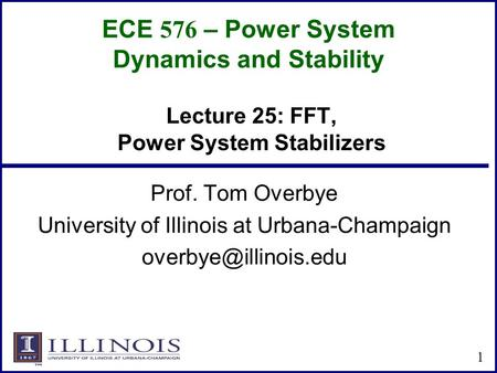 ECE 576 – Power System Dynamics and Stability Prof. Tom Overbye University of Illinois at Urbana-Champaign 1 Lecture 25: FFT, Power.
