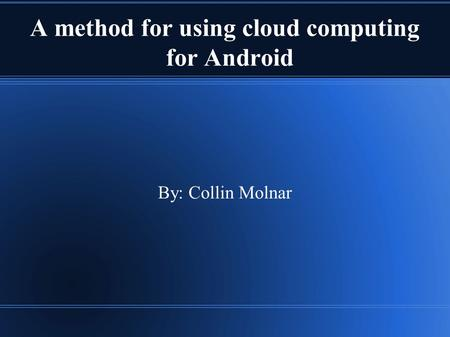 A method for using cloud computing for Android By: Collin Molnar.