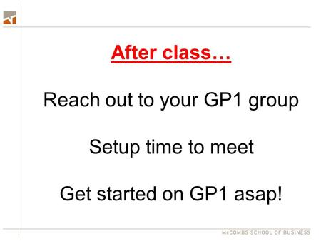 After class… Reach out to your GP1 group Setup time to meet Get started on GP1 asap!