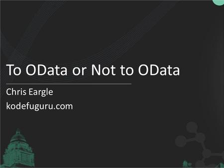 To OData or Not to OData Chris Eargle kodefuguru.com.