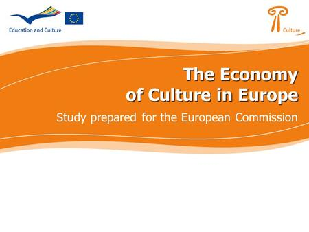 The Economy of Culture in Europe The Economy of Culture in Europe Study prepared for the European Commission.