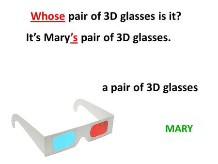 Whose pair of 3D glasses is it? It's Mary's pair of 3D glasses. MARY a pair of 3D glasses.