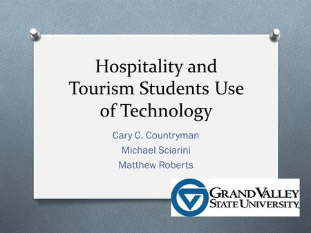 Hospitality and Tourism Students Use of Technology Cary C. Countryman Michael Sciarini Matthew Roberts.