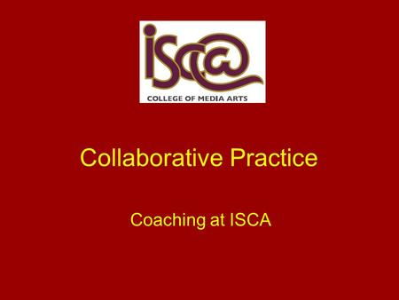 Collaborative Practice Coaching at ISCA. What is it all about? Also known as; Coaching, Collaborative Practice and Lesson Study. Groups of teachers work.