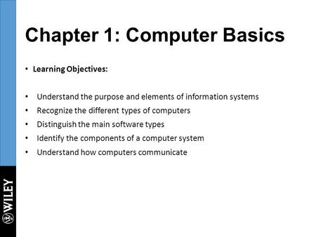 Chapter 1: Computer Basics Learning Objectives: Understand the purpose and elements of information systems Recognize the different types of computers Distinguish.