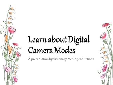 Learn about Digital Camera Modes A presentation by visionary media productions.
