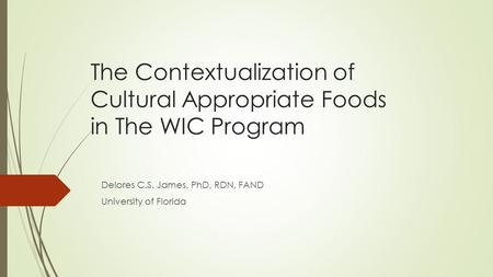 The Contextualization of Cultural Appropriate Foods in The WIC Program Delores C.S. James, PhD, RDN, FAND University of Florida.