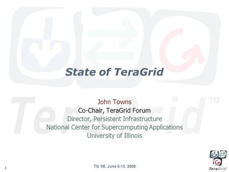 TG '08, June 9-13, 2008 1 State of TeraGrid John Towns Co-Chair, TeraGrid Forum Director, Persistent Infrastructure National Center for Supercomputing.