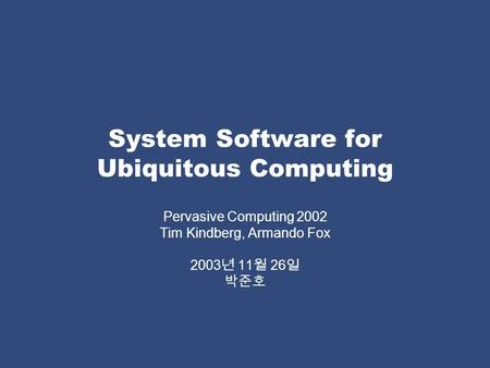 System Software for Ubiquitous Computing Pervasive Computing 2002 Tim Kindberg, Armando Fox 2003 년 11 월 26 일 박준호.