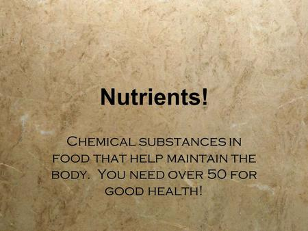 Nutrients! Chemical substances in food that help maintain the body. You need over 50 for good health!