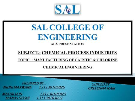 SAL COLLEGE OF ENGINEERING ALA PRESENTATION SUBJECT.: CHEMICAL PROCESS INDUSTRIES TOPIC.: MANUFACTURING OF CAUSTIC & CHLORINE CHEMICAL ENGINEERING PREPARED.