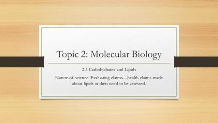 Topic 2: Molecular Biology 2.3 Carbohydrates and Lipids Nature of science: Evaluating claims—health claims made about lipids in diets need to be assessed.