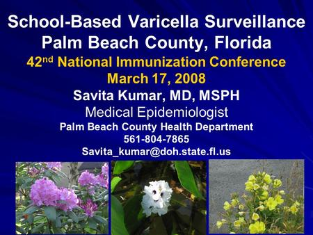 School-Based Varicella Surveillance Palm Beach County, Florida 42 nd National Immunization Conference March 17, 2008 Savita Kumar, MD, MSPH Medical Epidemiologist.