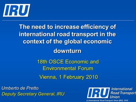 (c) International Road Transport Union (IRU) 2010 The need to increase efficiency of international road transport in the context of the global economic.