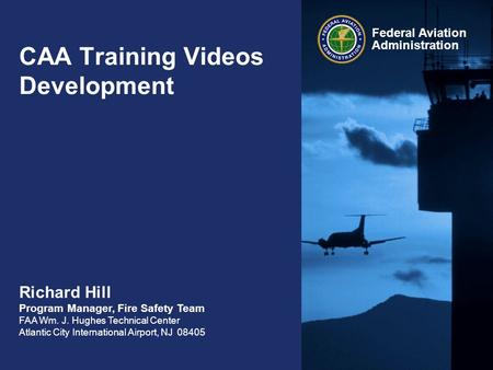 Federal Aviation Administration CAA Training Videos Development Richard Hill Program Manager, Fire Safety Team FAA Wm. J. Hughes Technical Center Atlantic.