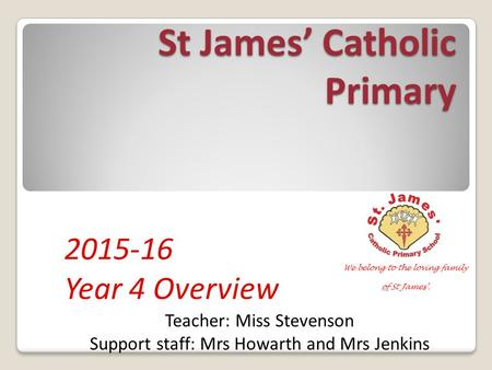 St James' Catholic Primary 2015-16 Year 4 Overview Teacher: Miss Stevenson Support staff: Mrs Howarth and Mrs Jenkins.