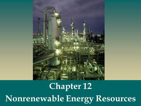 Chapter 12 Nonrenewable Energy Resources.  Nonrenewable energy resources - fossil fuels (coal, oil, natural gas) and nuclear fuels. Nonrenewable Energy.