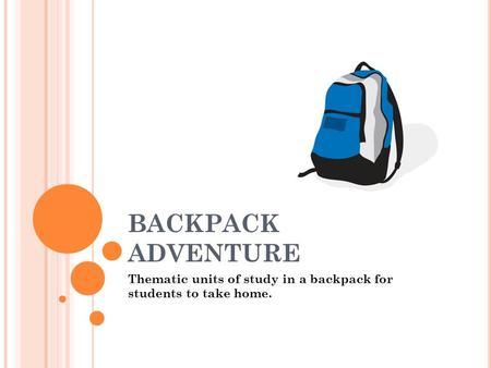 BACKPACK ADVENTURE Thematic units of study in a backpack for students to take home.