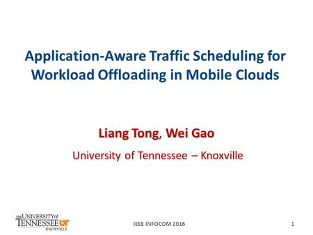 Application-Aware Traffic Scheduling for Workload Offloading in Mobile Clouds Liang Tong, Wei Gao University of Tennessee – Knoxville IEEE INFOCOM 20161.