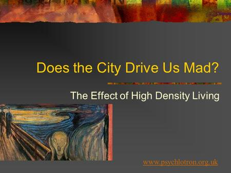 Does the City Drive Us Mad? The Effect of High Density Living www.psychlotron.org.uk.
