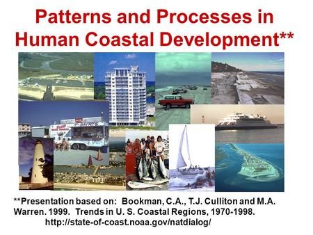 Patterns and Processes in Human Coastal Development** **Presentation based on: Bookman, C.A., T.J. Culliton and M.A. Warren. 1999. Trends in U. S. Coastal.
