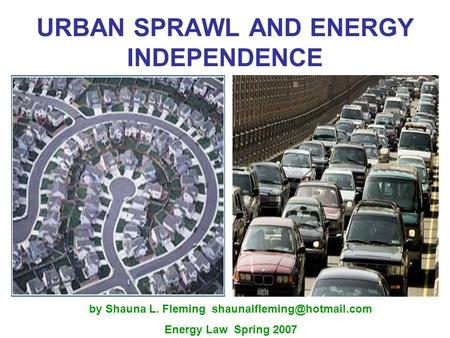 URBAN SPRAWL AND ENERGY INDEPENDENCE by Shauna L. Fleming Energy Law Spring 2007.