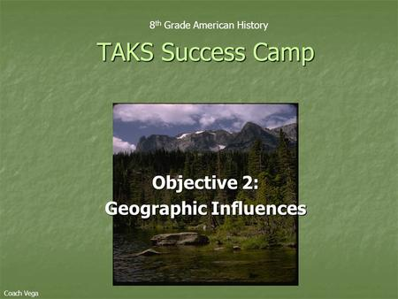 Objective 2: Geographic Influences TAKS Success Camp 8 th Grade American History Coach Vega.