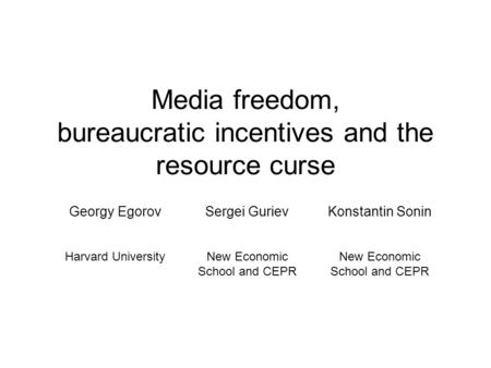 <strong>Media</strong> freedom, bureaucratic incentives and the resource curse Georgy EgorovSergei GurievKonstantin Sonin Harvard UniversityNew Economic School and CEPR.