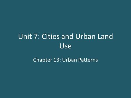 Unit 7: Cities and Urban Land Use Chapter 13: Urban Patterns.