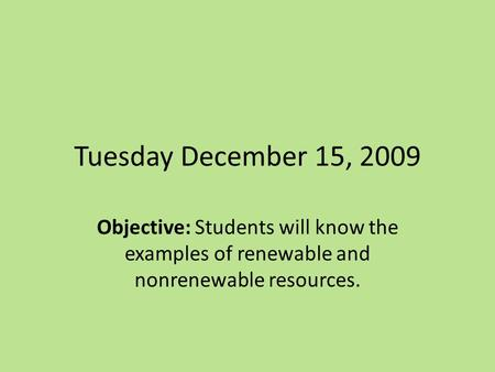 Tuesday December 15, 2009 Objective: Students will know the examples of renewable and nonrenewable resources.