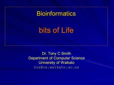 Bioinformatics bits of Life Dr. Tony C Smith Department of Computer Science University of Waikato