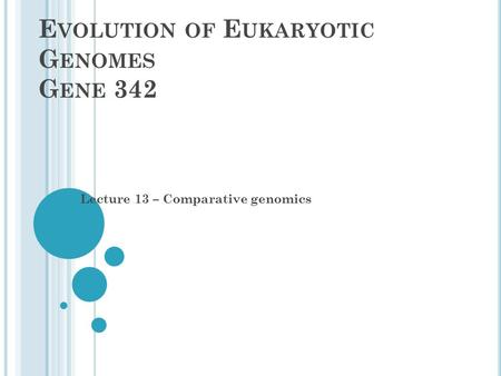 E VOLUTION OF E UKARYOTIC G ENOMES G ENE 342 Lecture 13 – Comparative genomics.