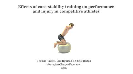 Effects of core-stability training on performance and injury in competitive athletes Thomas Haugen, Lars Haugvad & Vibeke Røstad Norwegian Olympic Federation.