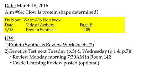 Date: March 18, 2016 Aim #64: How is protein shape determined? HW: 1)Protein Synthesis Review Worksheets (2) 2)Genetics Test next Tuesday (p.5) & Wednesday.