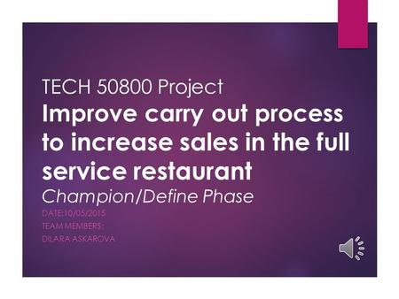TECH 50800 Project Improve carry out process to increase sales in the full service restaurant Champion/Define Phase DATE:10/05/2015 TEAM MEMBERS: DILARA.