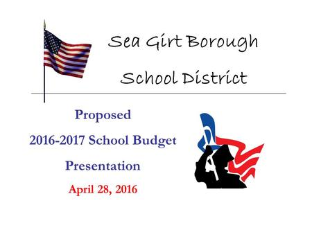 Proposed 2016-2017 School Budget Presentation April 28, 2016 Sea Girt Borough School District.
