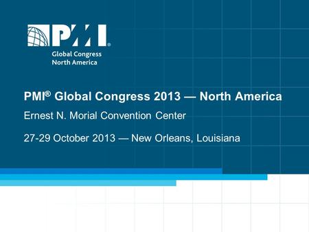 1 PMI ® Global Congress 2013 — North America Ernest N. Morial Convention Center 27-29 October 2013 — New Orleans, Louisiana.