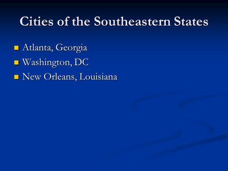Cities of the Southeastern States Atlanta, Georgia Atlanta, Georgia Washington, DC Washington, DC New Orleans, Louisiana New Orleans, Louisiana.
