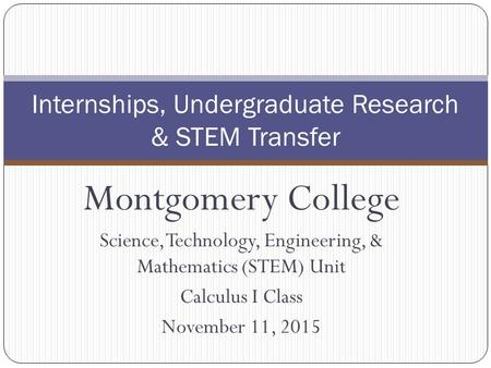 Montgomery College Science, Technology, Engineering, & Mathematics (STEM) Unit Calculus I Class November 11, 2015 Internships, Undergraduate Research &