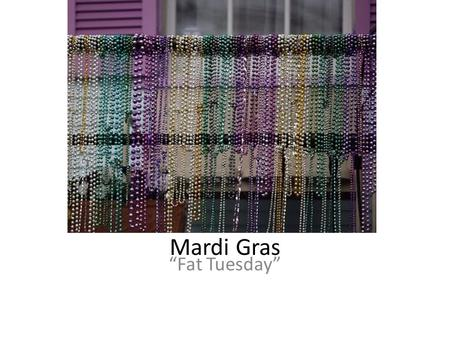"Mardi Gras ""Fat Tuesday"". Qu'est-ce que c'est le Mardi Gras? Mardi Gras always the day before Ash Wednesday Final day of Carnival, which begins on the."