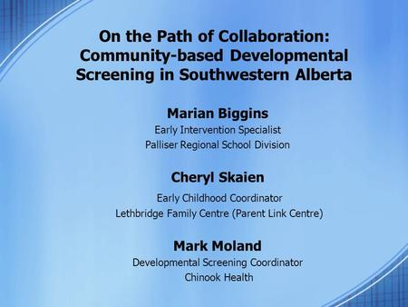 On the Path of Collaboration: Community-based Developmental Screening in Southwestern Alberta Marian Biggins Early Intervention Specialist Palliser Regional.