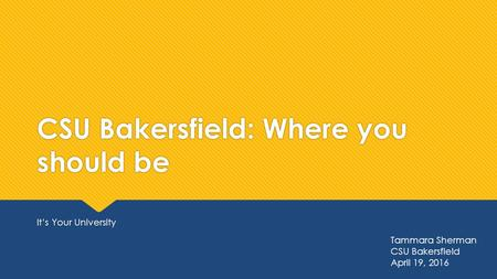 CSU Bakersfield: Where you should be It's Your University Tammara Sherman CSU Bakersfield April 19, 2016.