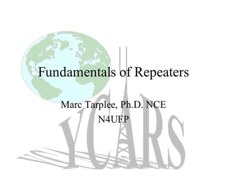 Fundamentals of Repeaters Marc Tarplee, Ph.D. NCE N4UFP.