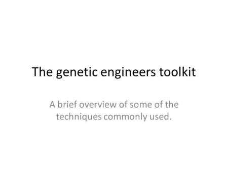 The genetic engineers toolkit A brief overview of some of the techniques commonly used.