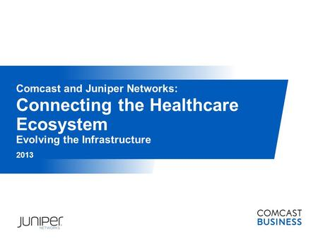 Connecting the Healthcare Ecosystem Evolving the Infrastructure 2013 Comcast and Juniper Networks: