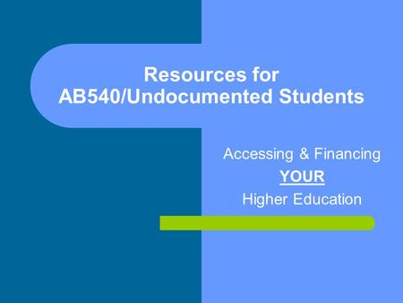 Resources for AB540/Undocumented Students Accessing & Financing YOUR Higher Education.
