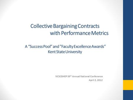 "Collective Bargaining Contracts with Performance Metrics A ""Success Pool"" and ""Faculty Excellence Awards"" Kent State University NCSCBHEP 39 th Annual National."