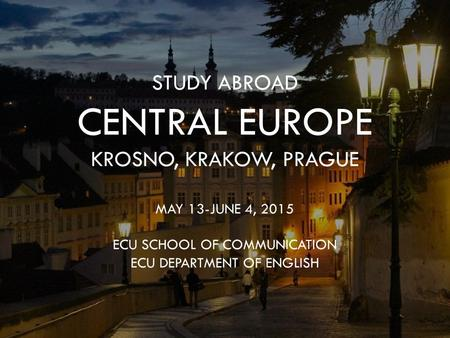 STUDY ABROAD CENTRAL EUROPE KROSNO, KRAKOW, PRAGUE MAY 13-JUNE 4, 2015 ECU SCHOOL OF COMMUNICATION ECU DEPARTMENT OF ENGLISH.